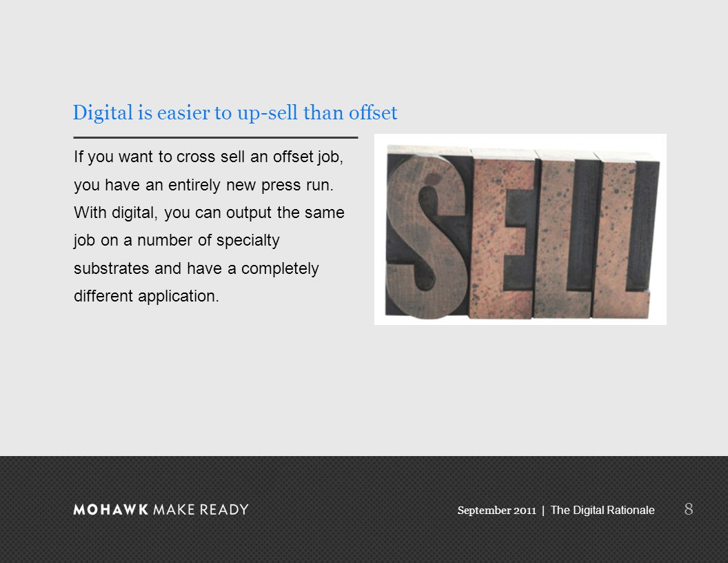September 2011 | The Digital Rationale 8 Digital is easier to up-sell than offset If you want to cross sell an offset job, you have an entirely new press run.
