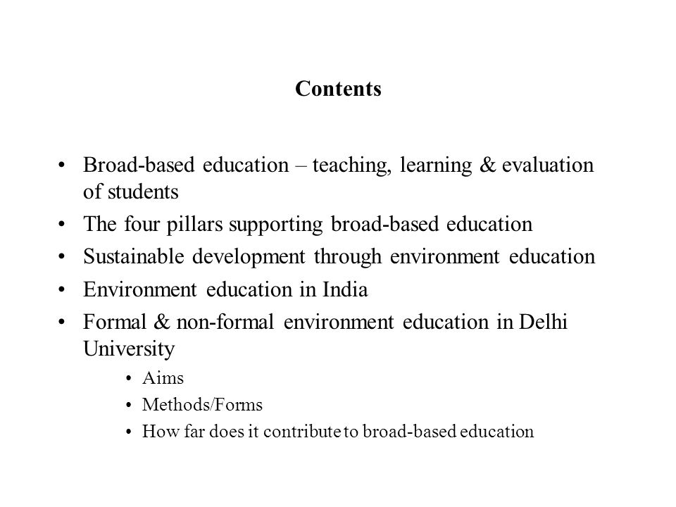Contents Broad-based education – teaching, learning & evaluation of students The four pillars supporting broad-based education Sustainable development through environment education Environment education in India Formal & non-formal environment education in Delhi University Aims Methods/Forms How far does it contribute to broad-based education