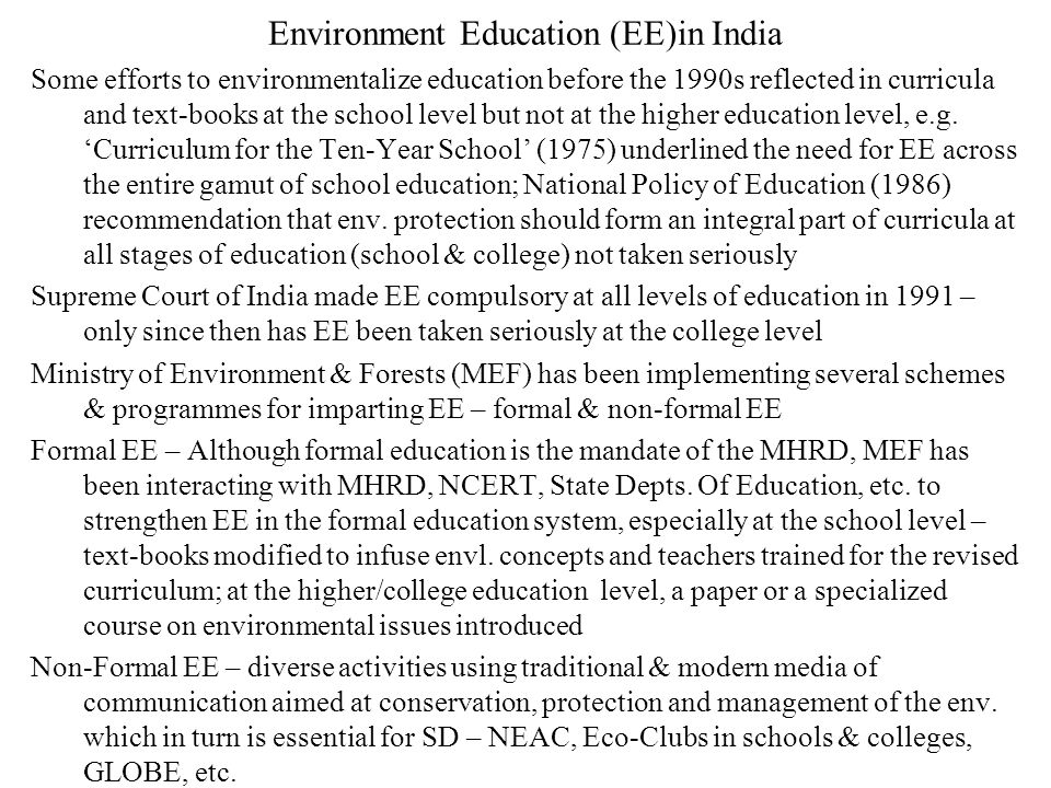 Environment Education (EE)in India Some efforts to environmentalize education before the 1990s reflected in curricula and text-books at the school level but not at the higher education level, e.g.