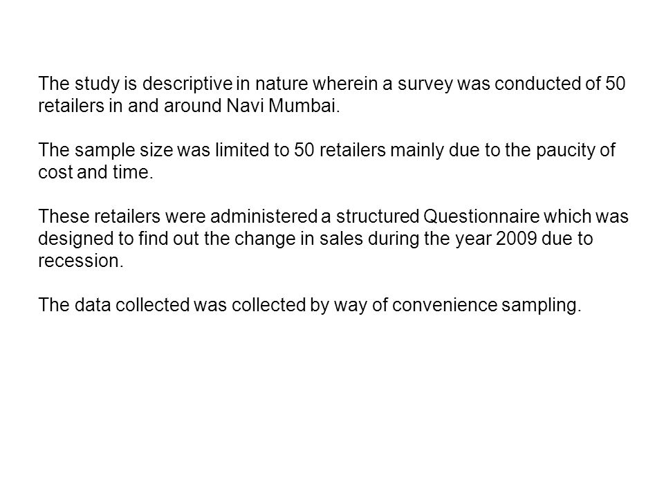The study is descriptive in nature wherein a survey was conducted of 50 retailers in and around Navi Mumbai. The sample size was limited to 50 retaile