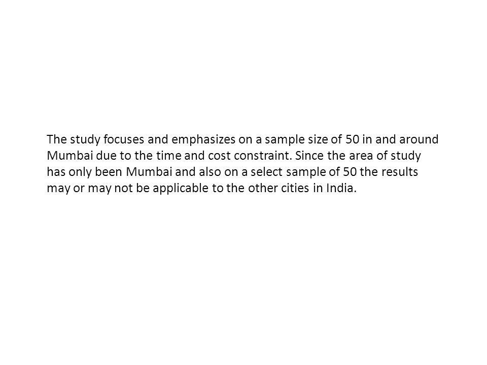 The study focuses and emphasizes on a sample size of 50 in and around Mumbai due to the time and cost constraint. Since the area of study has only bee