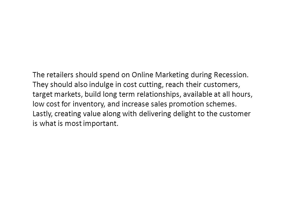 The retailers should spend on Online Marketing during Recession. They should also indulge in cost cutting, reach their customers, target markets, buil