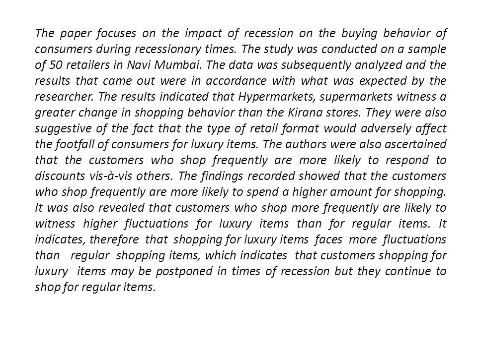 The paper focuses on the impact of recession on the buying behavior of consumers during recessionary times. The study was conducted on a sample of 50