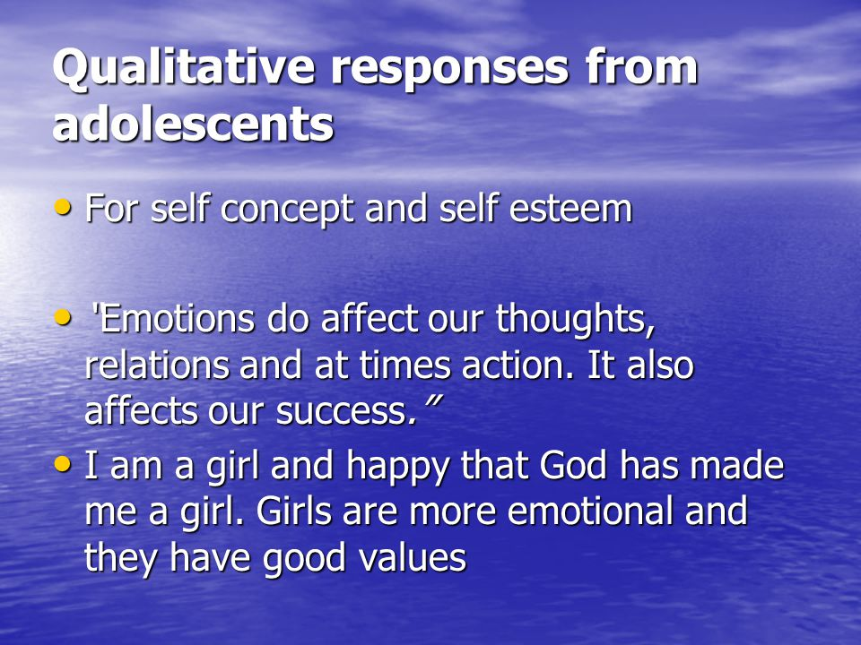 Qualitative responses from adolescents For self concept and self esteem For self concept and self esteem Emotions do affect our thoughts, relations and at times action.