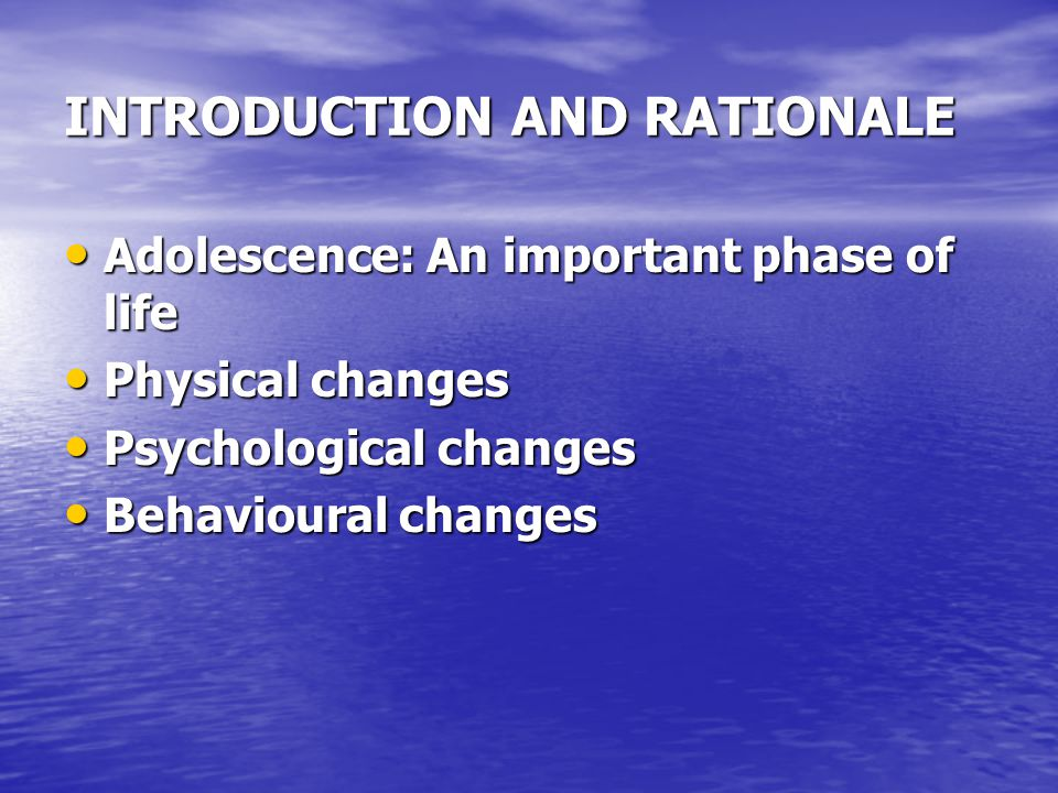 INTRODUCTION AND RATIONALE Adolescence: An important phase of life Adolescence: An important phase of life Physical changes Physical changes Psychological changes Psychological changes Behavioural changes Behavioural changes