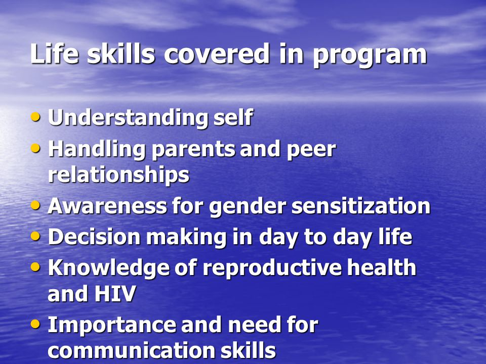 Life skills covered in program Understanding self Understanding self Handling parents and peer relationships Handling parents and peer relationships Awareness for gender sensitization Awareness for gender sensitization Decision making in day to day life Decision making in day to day life Knowledge of reproductive health and HIV Knowledge of reproductive health and HIV Importance and need for communication skills Importance and need for communication skills