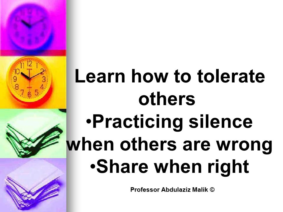 Professor Abdulaziz Malik © Learn how to tolerate others Practicing silence when others are wrong Share when right