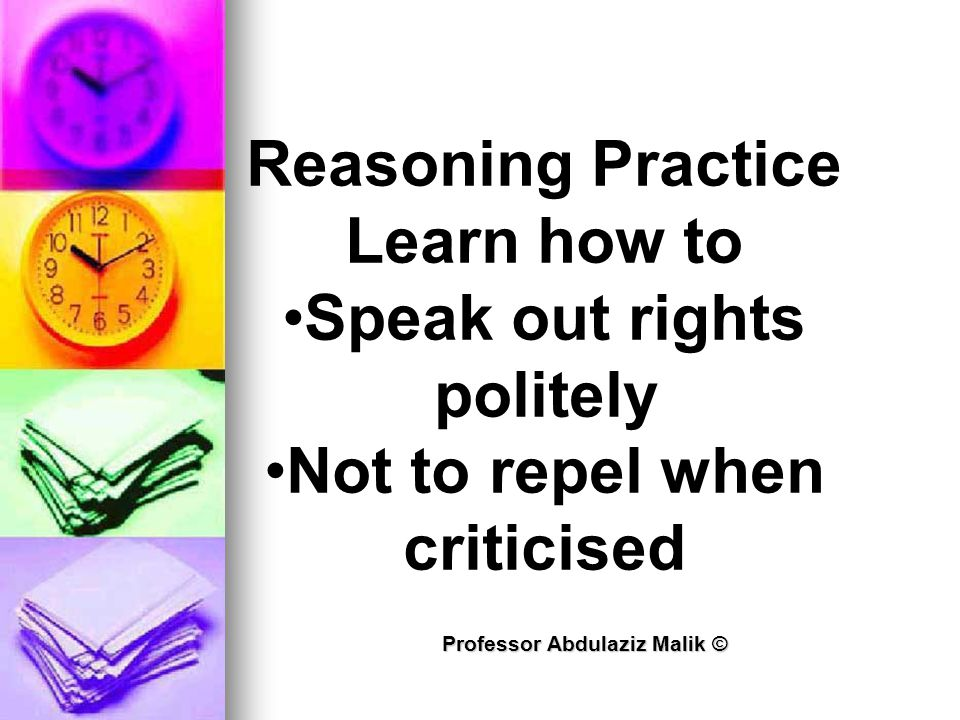 Professor Abdulaziz Malik © Reasoning Practice Learn how to Speak out rights politely Not to repel when criticised