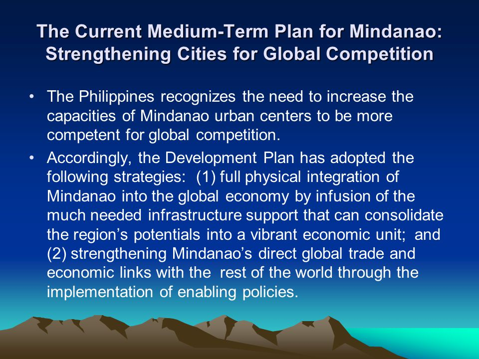 The Current Medium-Term Plan for Mindanao: Strengthening Cities for Global Competition The Philippines recognizes the need to increase the capacities