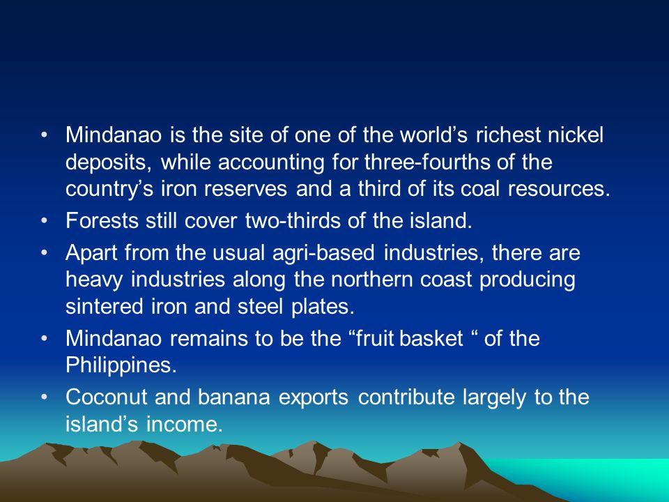Mindanao is the site of one of the world's richest nickel deposits, while accounting for three-fourths of the country's iron reserves and a third of i