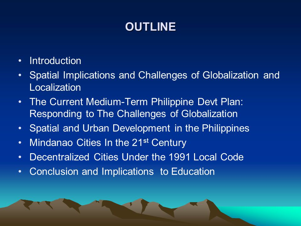 OUTLINE Introduction Spatial Implications and Challenges of Globalization and Localization The Current Medium-Term Philippine Devt Plan: Responding to