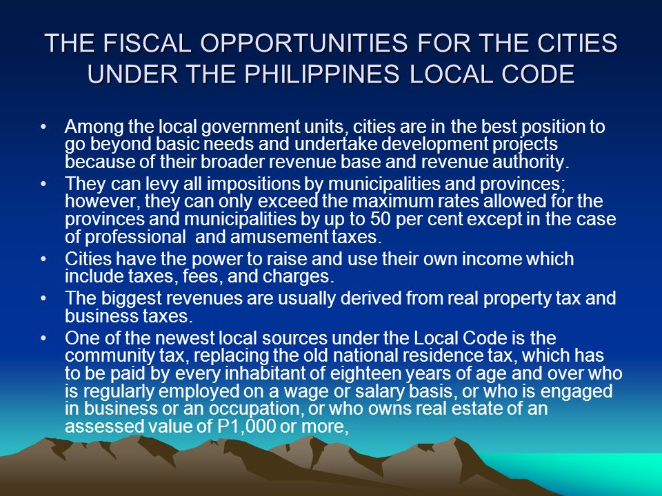 THE FISCAL OPPORTUNITIES FOR THE CITIES UNDER THE PHILIPPINES LOCAL CODE Among the local government units, cities are in the best position to go beyon