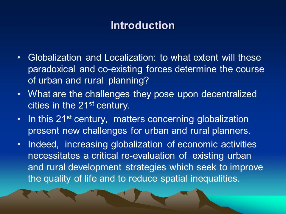 Introduction Globalization and Localization: to what extent will these paradoxical and co-existing forces determine the course of urban and rural plan