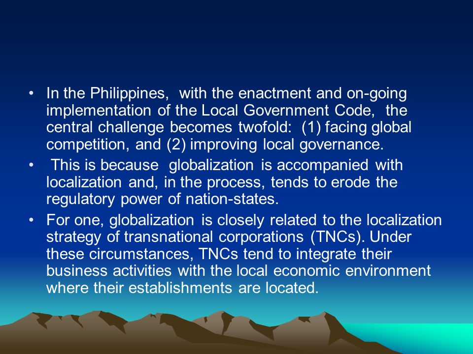In the Philippines, with the enactment and on-going implementation of the Local Government Code, the central challenge becomes twofold: (1) facing glo