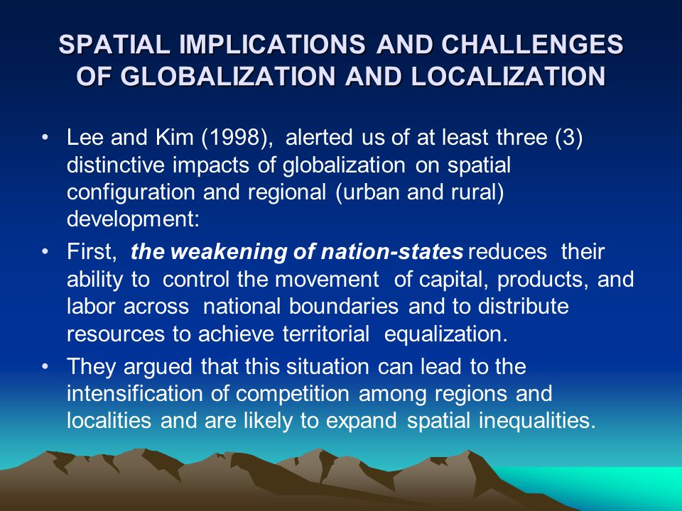 SPATIAL IMPLICATIONS AND CHALLENGES OF GLOBALIZATION AND LOCALIZATION Lee and Kim (1998), alerted us of at least three (3) distinctive impacts of glob