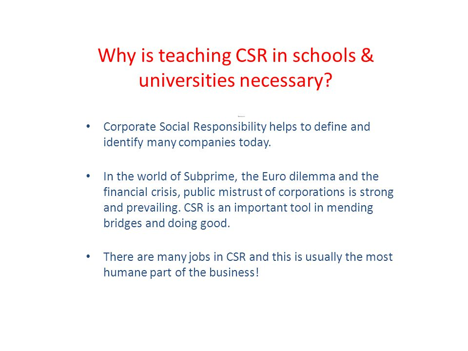 CSR: Getting started A company vision/mission/statement/code of conduct/credo Structure/Responsibilities/Resources Leadership, especially support from the top Written Standards Training & Communication Due Care Detection/Monitoring/Auditing Enforcement and Discipline