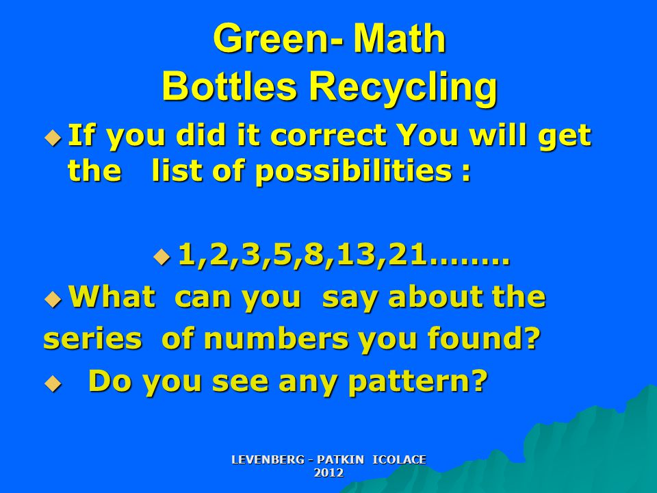 Green- Math Bottles Recycling  If you did it correct You will get the list of possibilities :  1,2,3,5,8,13,21……..