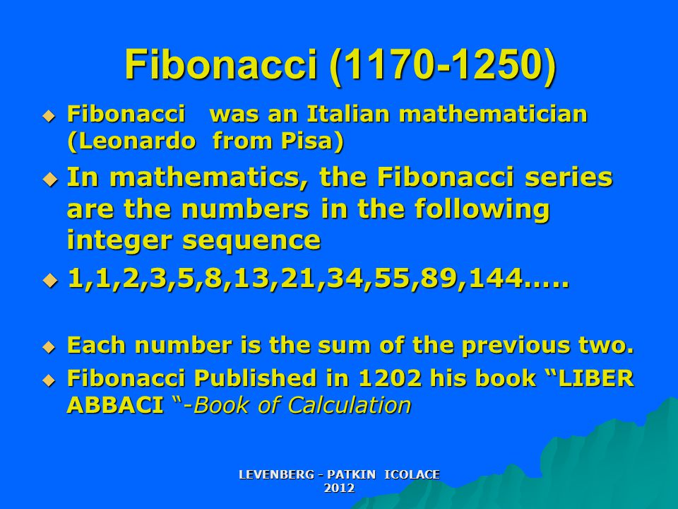 Fibonacci (1170-1250)  Fibonacci was an Italian mathematician (Leonardo from Pisa)  In mathematics, the Fibonacci series are the numbers in the following integer sequence  1,1,2,3,5,8,13,21,34,55,89,144…..