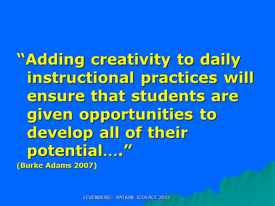 Adding creativity to daily instructional practices will ensure that students are given opportunities to develop all of their potential …. (Burke Adams 2007) LEVENBERG - PATKIN ICOLACE 2012