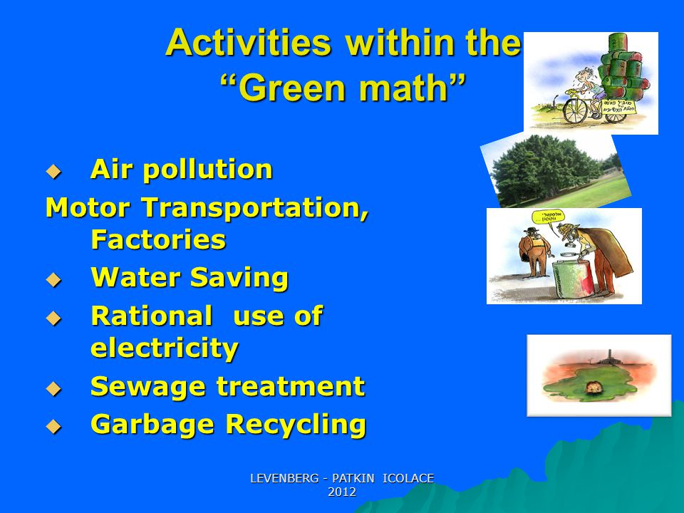 Activities within the Green math LEVENBERG - PATKIN ICOLACE 2012  Air pollution Motor Transportation, Factories  Water Saving  Rational use of electricity  Sewage treatment  Garbage Recycling