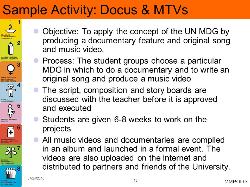 13 07/24/2010 MMPOLO Sample Activity: Docus & MTVs Objective: To apply the concept of the UN MDG by producing a documentary feature and original song