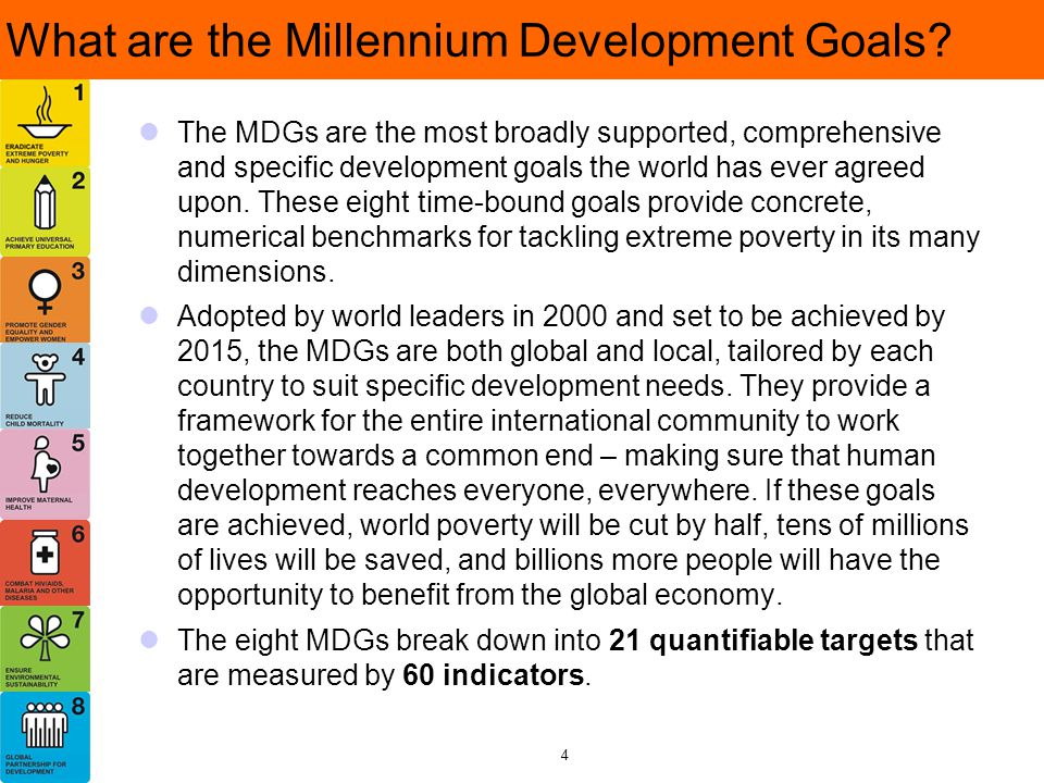 What are the Millennium Development Goals? The MDGs are the most broadly supported, comprehensive and specific development goals the world has ever ag