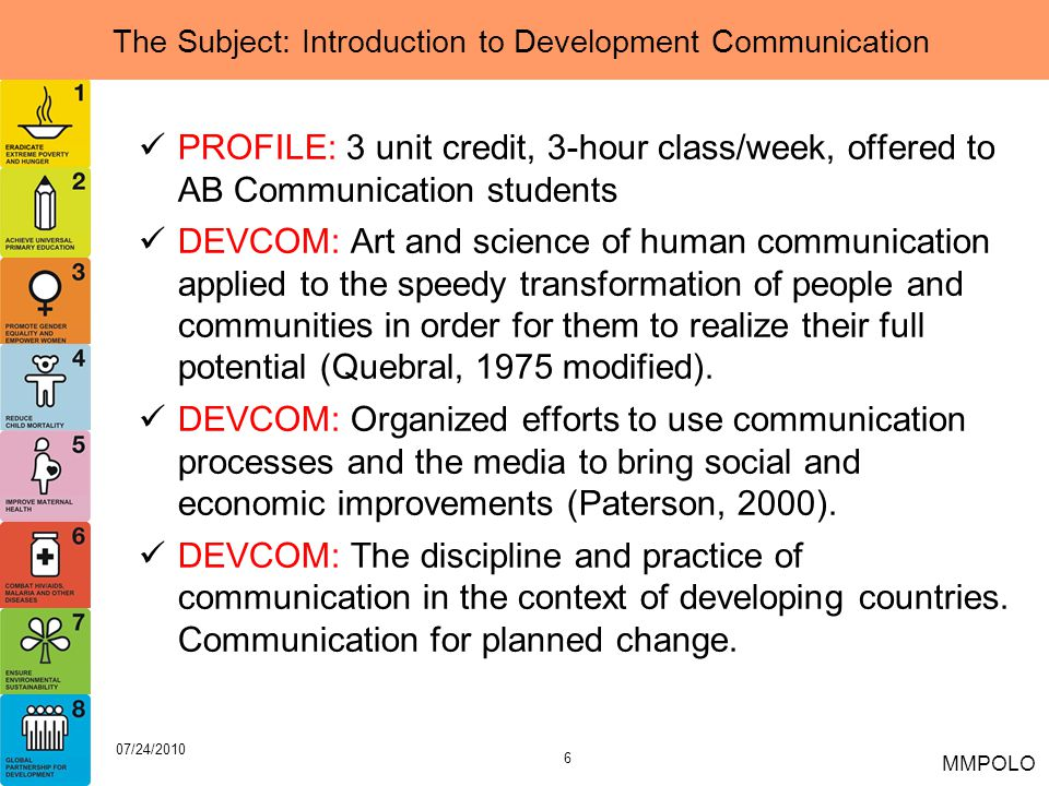 6 07/24/2010 MMPOLO The Subject: Introduction to Development Communication PROFILE: 3 unit credit, 3-hour class/week, offered to AB Communication stud