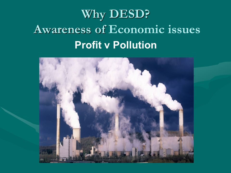 Why DESD Awareness of Why DESD Awareness of Economic issues Profit v Pollution