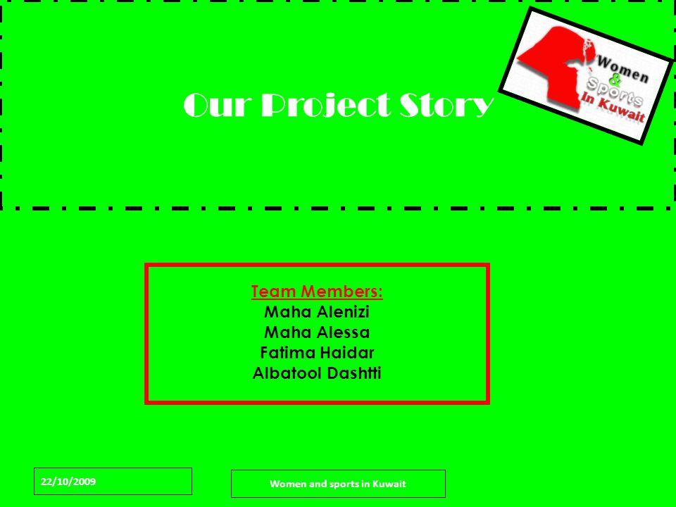 22/10/2009 Women and sports in Kuwait Our Project Story Team Members: Maha Alenizi Maha Alessa Fatima Haidar Albatool Dashtti