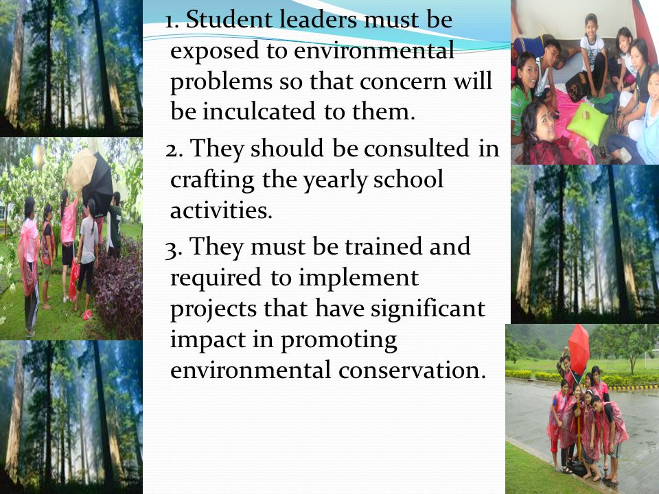 1. Student leaders must be exposed to environmental problems so that concern will be inculcated to them. 2. They should be consulted in crafting the y