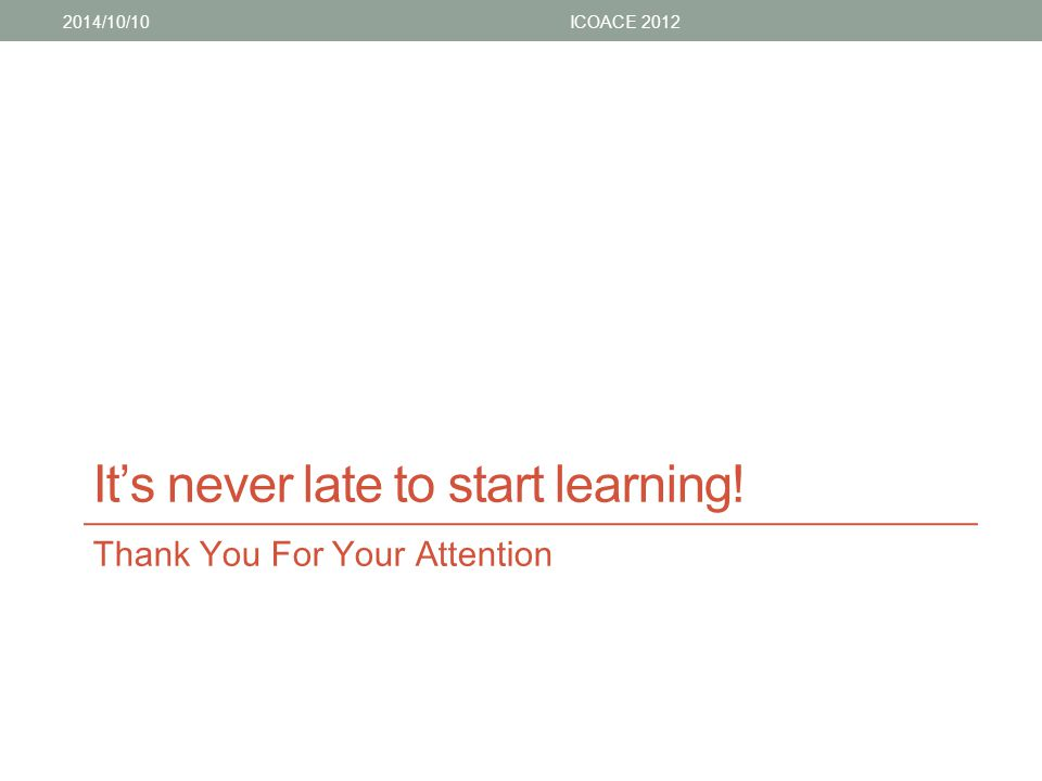 It's never late to start learning! Thank You For Your Attention 2014/10/10ICOACE 2012