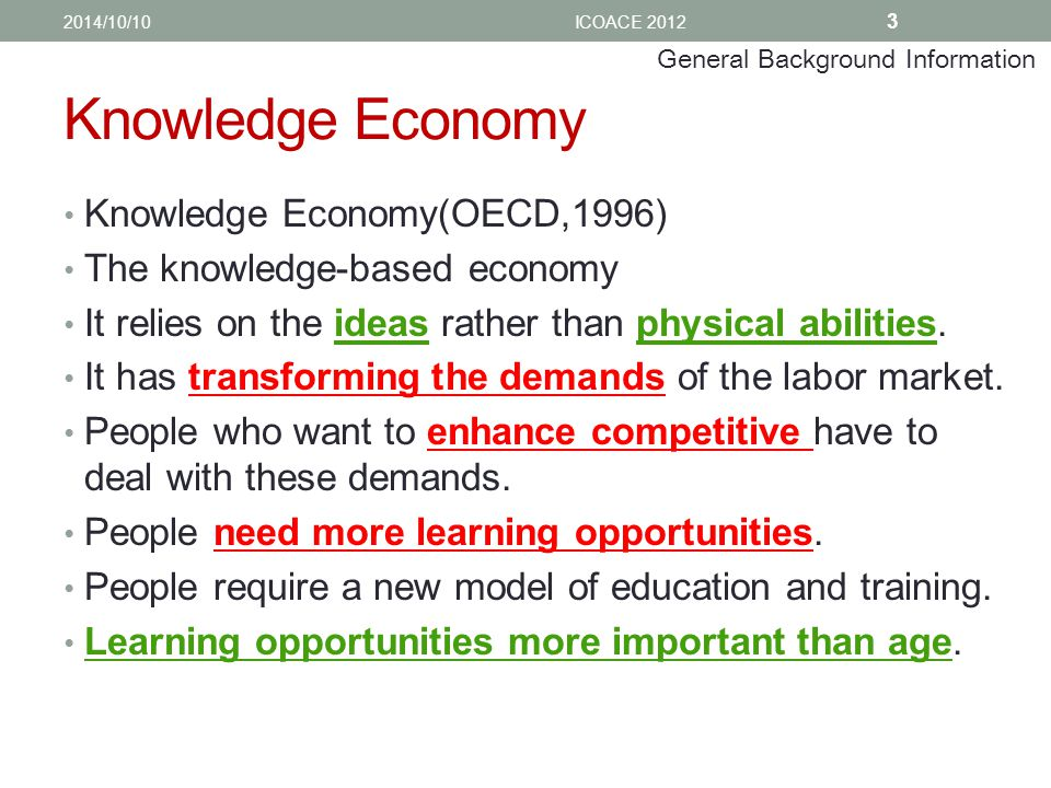 Knowledge Economy Knowledge Economy(OECD,1996) The knowledge-based economy It relies on the ideas rather than physical abilities.