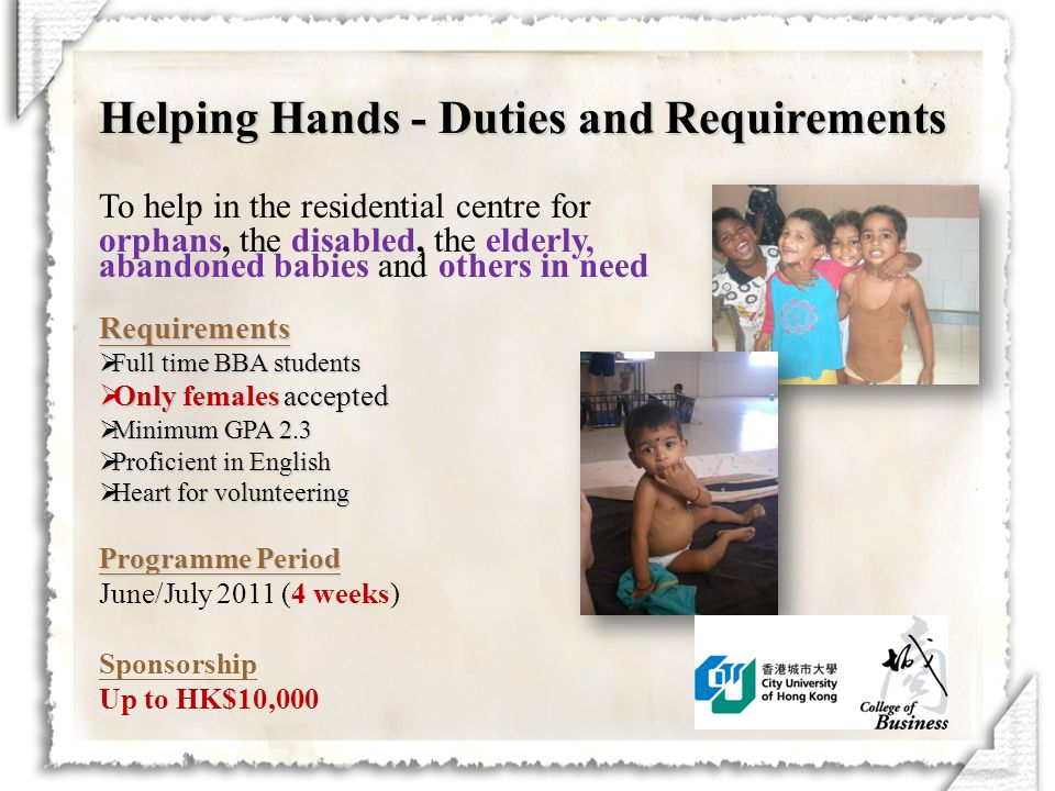 To help in the residential centre for orphans, the disabled, the elderly, abandoned babies and others in needRequirements  Full time BBA students  Only females accepted  Minimum GPA 2.3  Proficient in English  Heart for volunteering Programme Period June/July 2011 (4 weeks) Sponsorship Up to HK$10,000 Helping Hands - Duties and Requirements