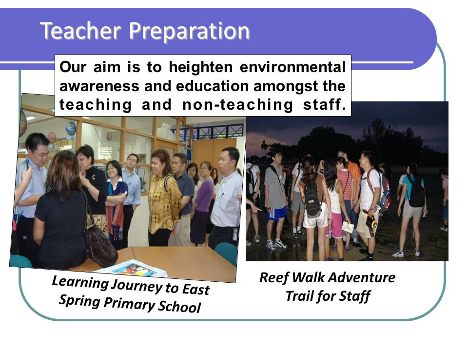 Teacher Preparation Reef Walk Adventure Trail for Staff Learning Journey to East Spring Primary School Our aim is to heighten environmental awareness