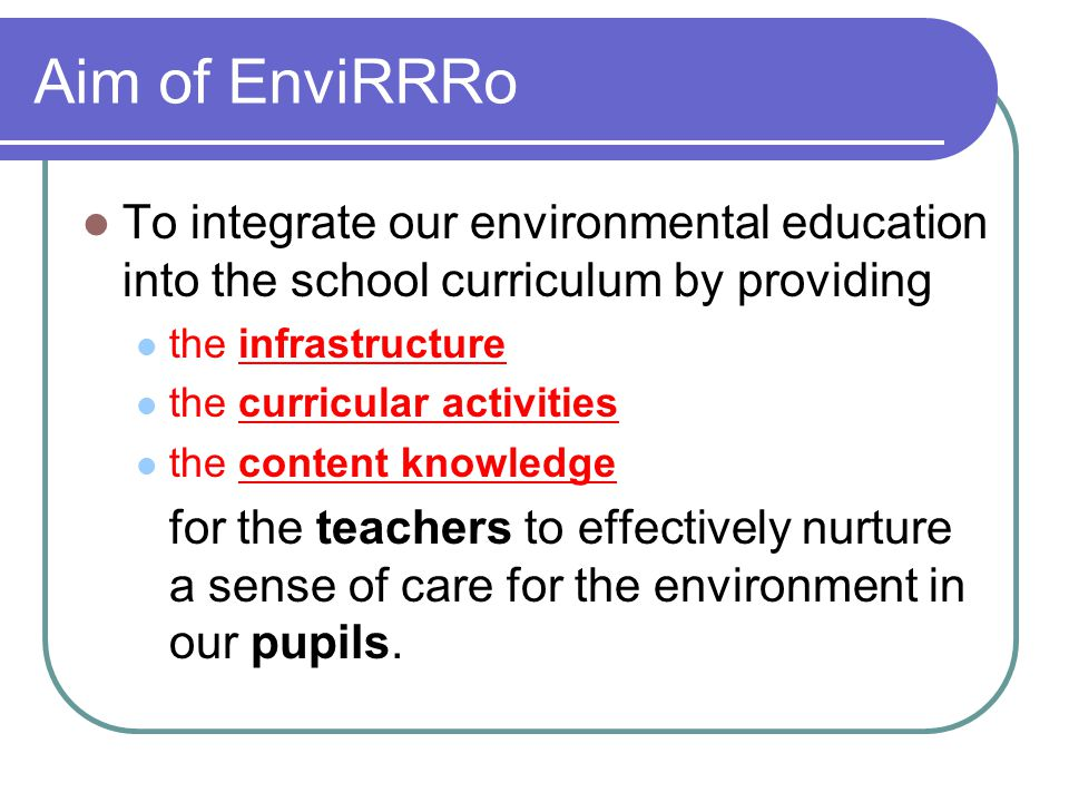 Aim of EnviRRRo To integrate our environmental education into the school curriculum by providing the infrastructure the curricular activities the cont