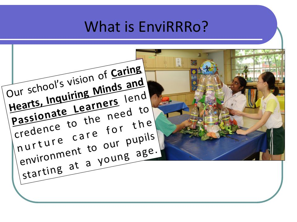 What is EnviRRRo? Our school's vision of Caring Hearts, Inquiring Minds and Passionate Learners lend credence to the need to nurture care for the envi