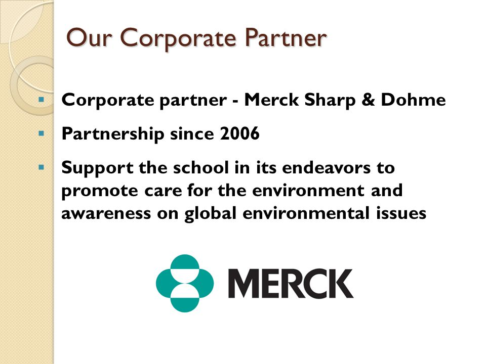 Our Corporate Partner  Corporate partner - Merck Sharp & Dohme  Partnership since 2006  Support the school in its endeavors to promote care for the environment and awareness on global environmental issues