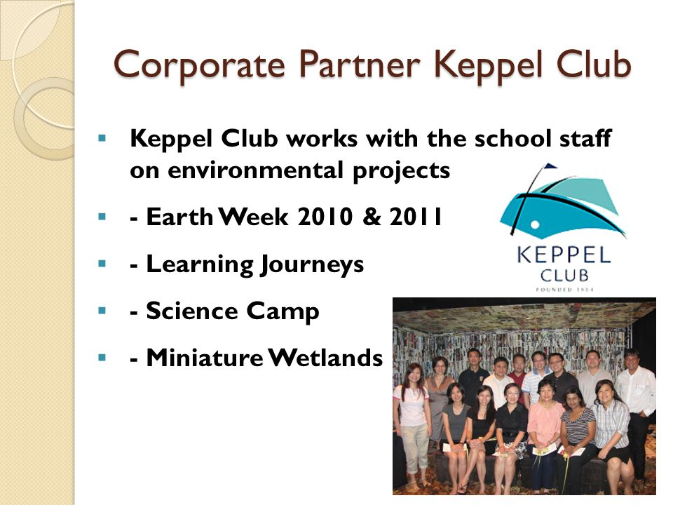Corporate Partner Keppel Club  Keppel Club works with the school staff on environmental projects  - Earth Week 2010 & 2011  - Learning Journeys  - Science Camp  - Miniature Wetlands