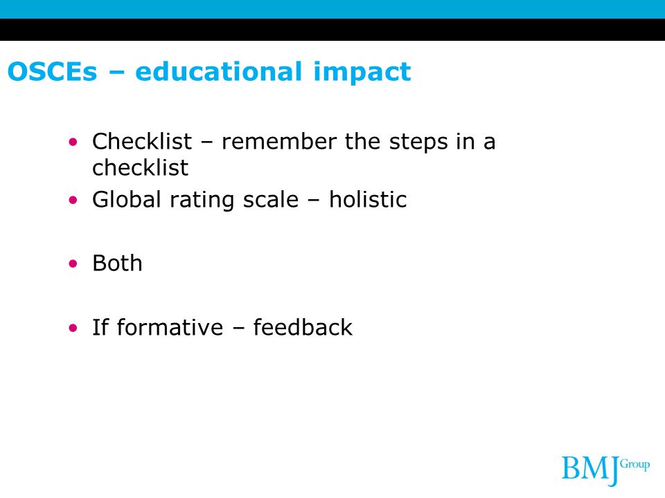 OSCEs – educational impact Checklist – remember the steps in a checklist Global rating scale – holistic Both If formative – feedback