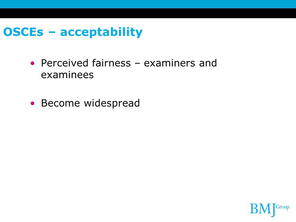 OSCEs – acceptability Perceived fairness – examiners and examinees Become widespread