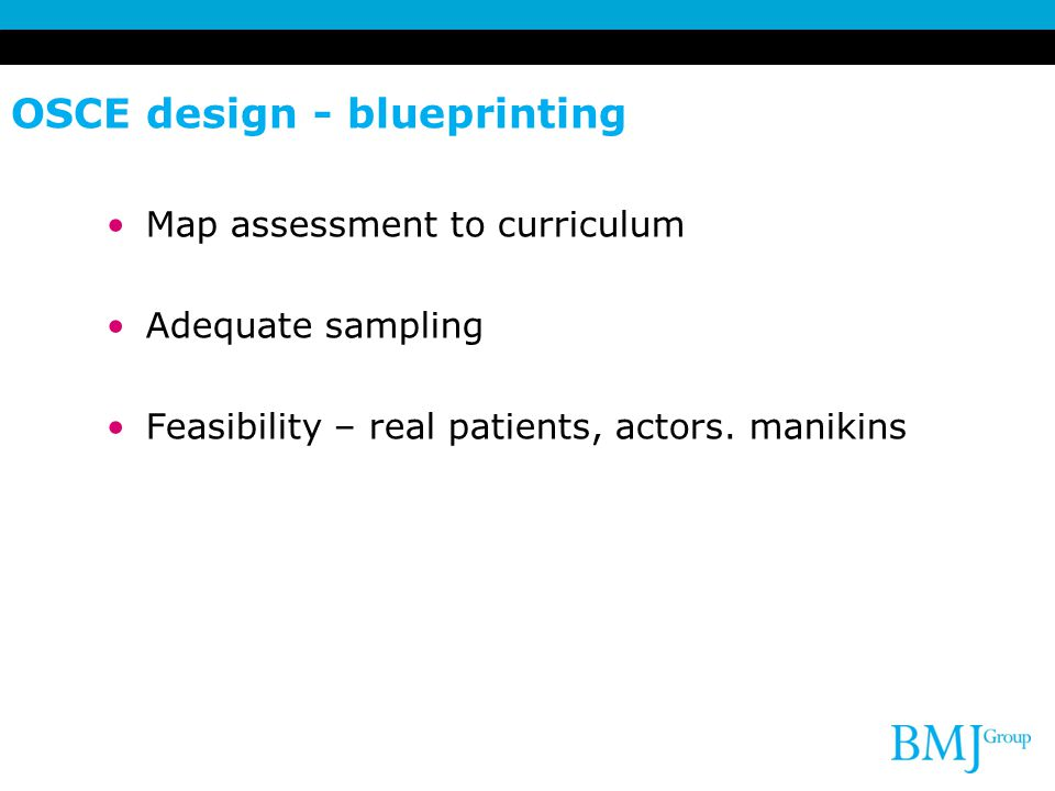 OSCE design - blueprinting Map assessment to curriculum Adequate sampling Feasibility – real patients, actors.