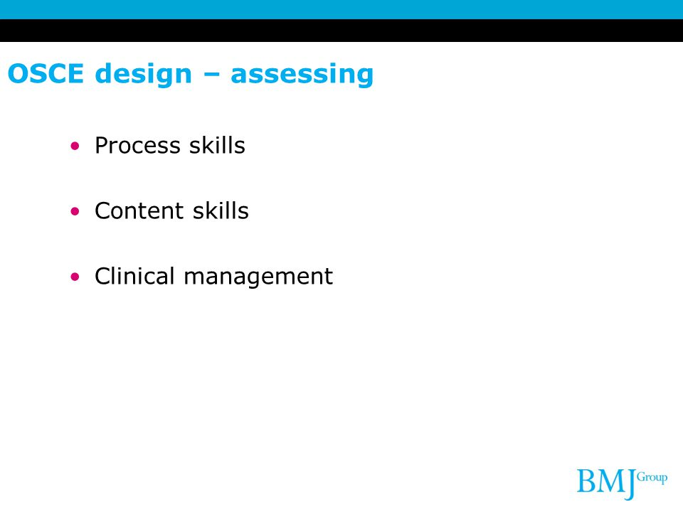 OSCE design – assessing Process skills Content skills Clinical management