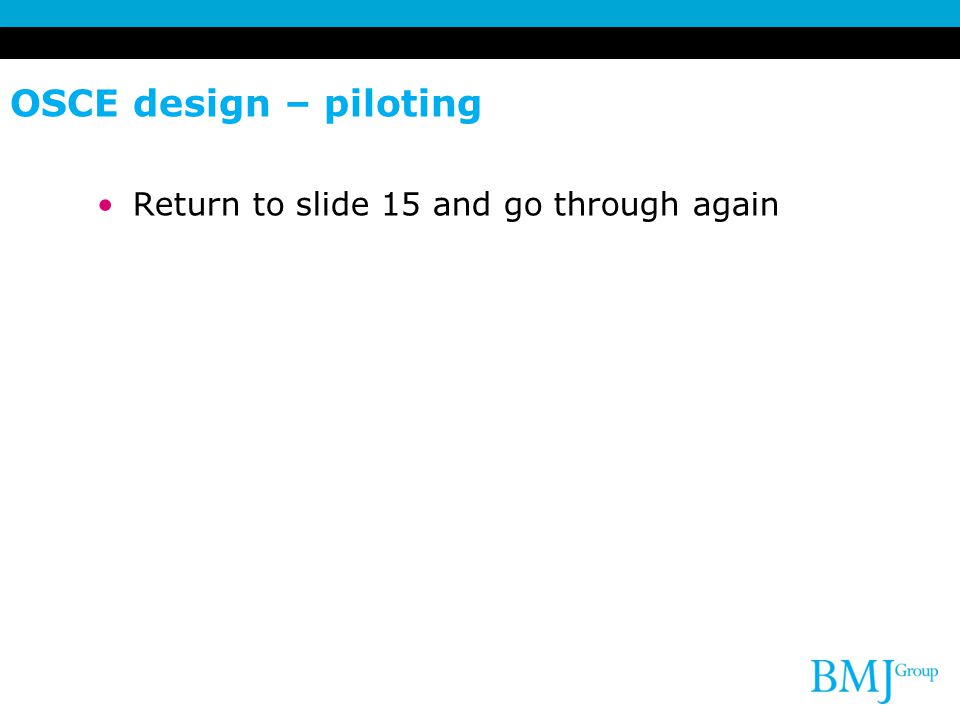 OSCE design – piloting Return to slide 15 and go through again