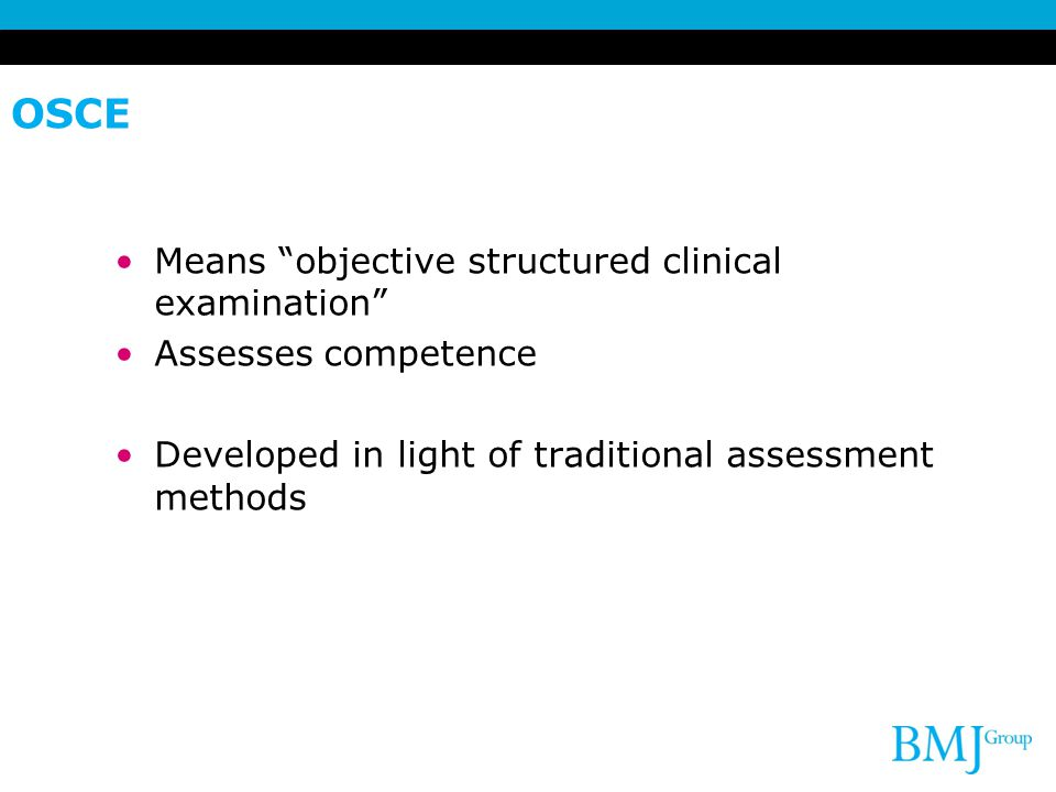 OSCE Means objective structured clinical examination Assesses competence Developed in light of traditional assessment methods