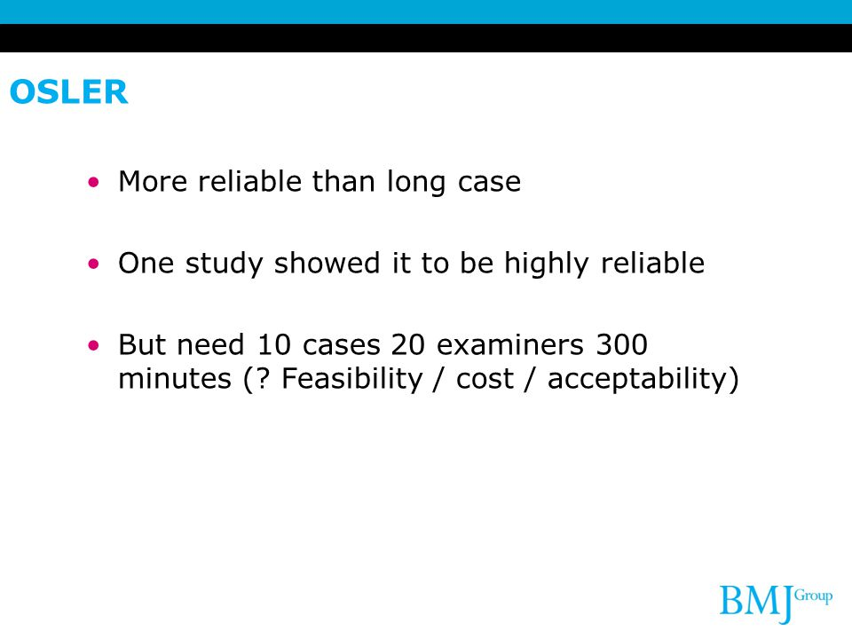 OSLER More reliable than long case One study showed it to be highly reliable But need 10 cases 20 examiners 300 minutes (.