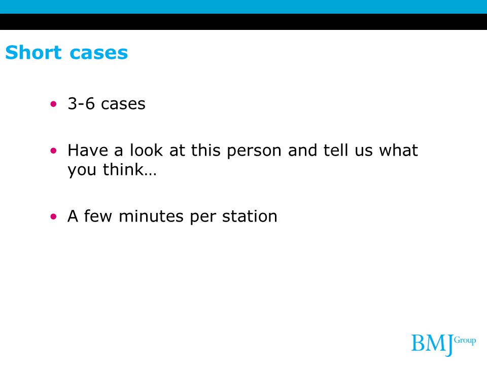 Short cases 3-6 cases Have a look at this person and tell us what you think… A few minutes per station