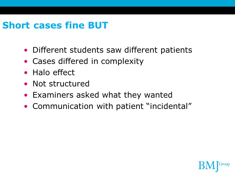 Short cases fine BUT Different students saw different patients Cases differed in complexity Halo effect Not structured Examiners asked what they wanted Communication with patient incidental