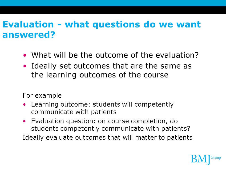 Evaluation - what questions do we want answered. What will be the outcome of the evaluation.