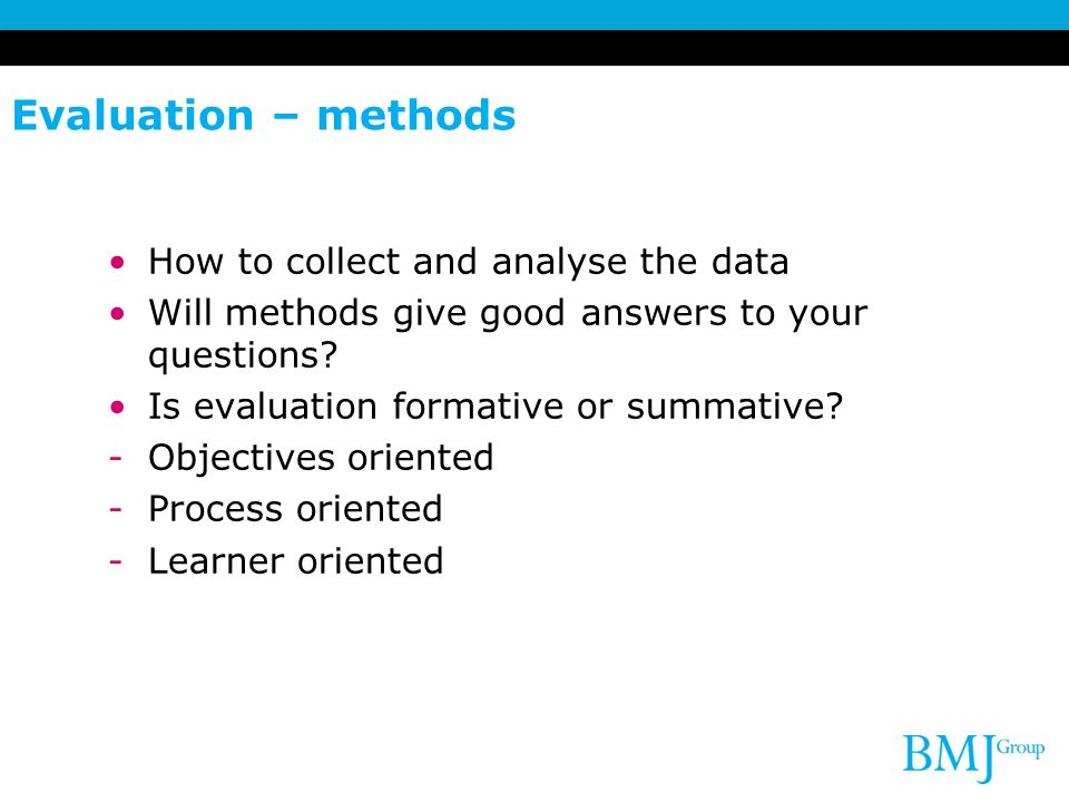 Evaluation – methods How to collect and analyse the data Will methods give good answers to your questions.