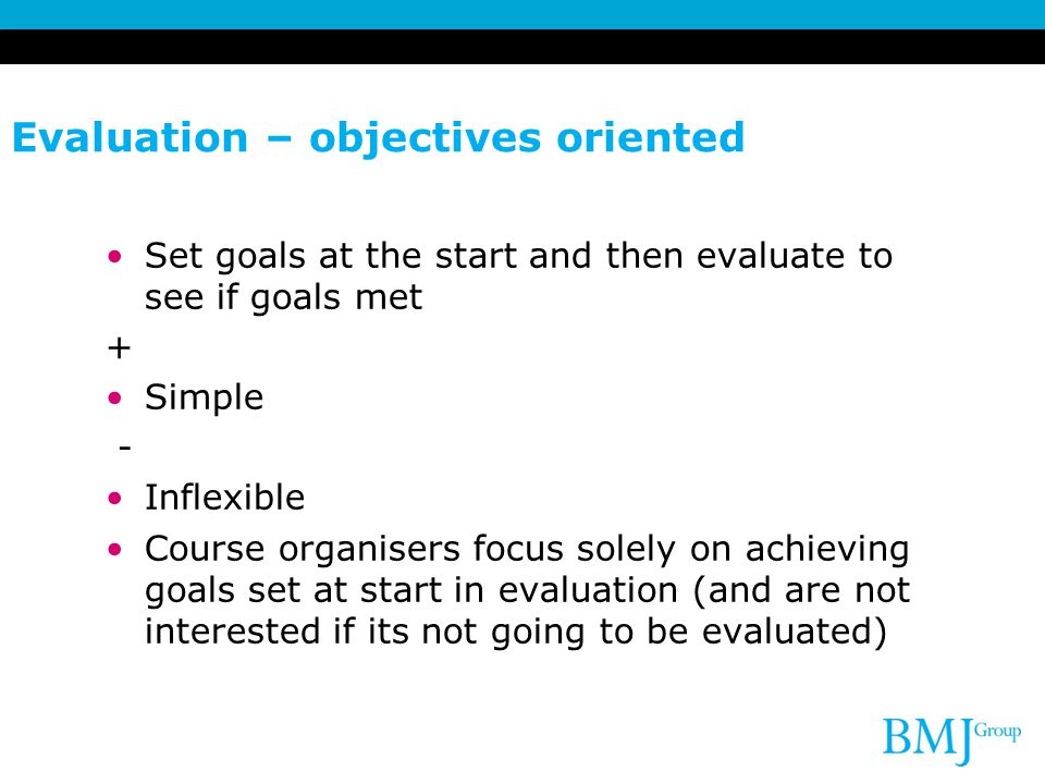 Evaluation – objectives oriented Set goals at the start and then evaluate to see if goals met + Simple - Inflexible Course organisers focus solely on achieving goals set at start in evaluation (and are not interested if its not going to be evaluated)